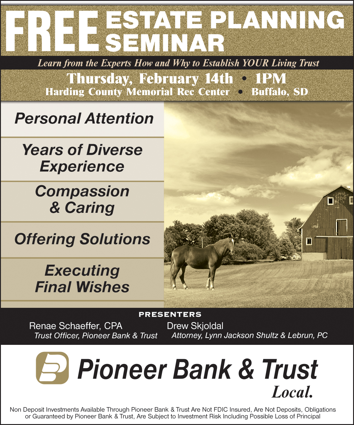 Learn from the experts how and why to establish your living trust. Thursday, February 14th 1pm. Harding County Memorial Rec Center. Buffalo, SD. Personal Attention. Years of diverse experience. Compassion and caring. Offering solutions. Executing Final Wishes. Presenters: Renae Schaeffer, CPA. Trust Officer, Pioneer Bank and Trust. Drew Skjoldal. Attorney, Lynn Jackson Shultz and Lebrun, PC. Non deposit investments available through Pioneer Bank and Trust are not FDIC insured, are not deposits, obligations or guaranteed by pioneer bank and trust, are subject to investment risk including possible loss of principal