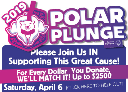 2019 Polar Plunge. Please Join Us in Supporting This Great Cause! For Every Dollar You Donate, We'll Match It! Up to $2500. Saturday, April 6. Click Here to Help out.
